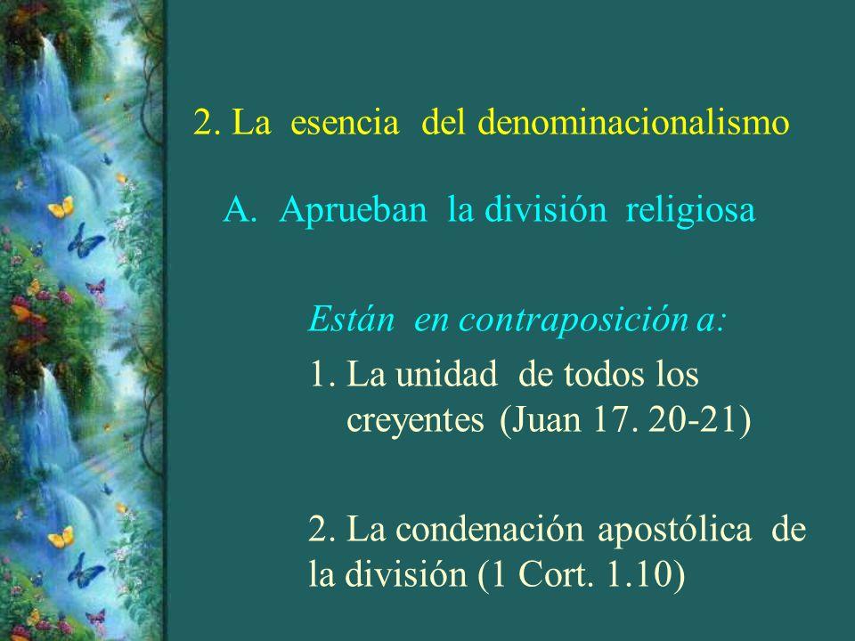 2. La esencia del denominacionalismo A. Aprueban la división religiosa Están en contraposición a: 1. La unidad de todos los creyentes (Juan 17. 20-21)