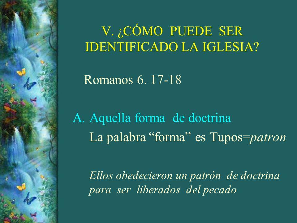 V. ¿CÓMO PUEDE SER IDENTIFICADO LA IGLESIA? Romanos 6. 17-18 A.Aquella forma de doctrina La palabra forma es Tupos=patron Ellos obedecieron un patrón