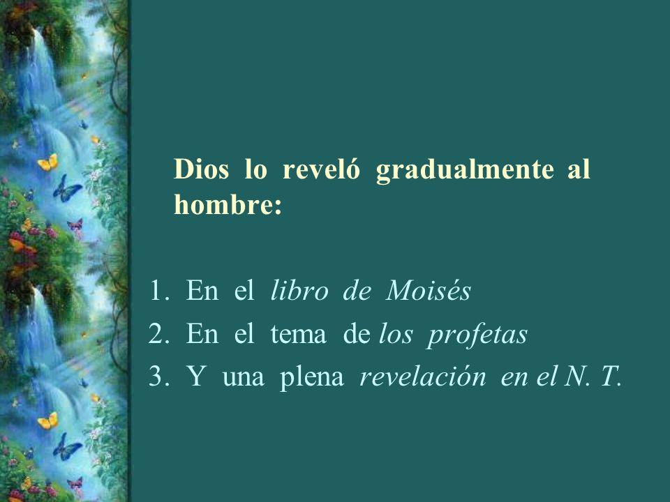 Dios lo reveló gradualmente al hombre: 1.En el libro de Moisés 2.En el tema de los profetas 3.Y una plena revelación en el N. T.