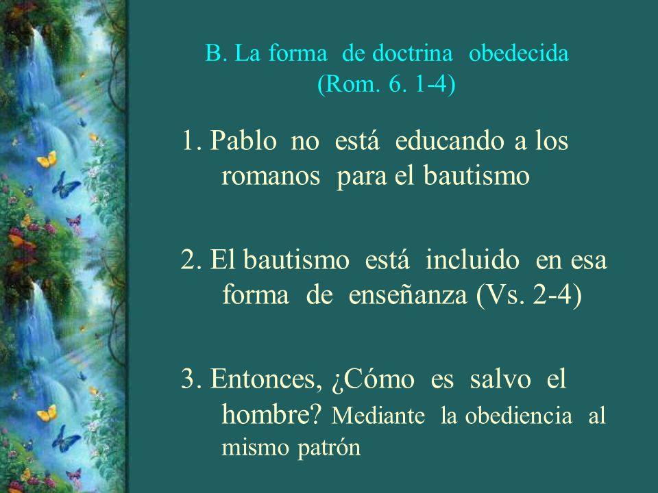 B. La forma de doctrina obedecida (Rom. 6. 1-4) 1. Pablo no está educando a los romanos para el bautismo 2. El bautismo está incluido en esa forma de