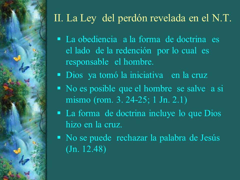 II. La Ley del perdón revelada en el N.T. La obediencia a la forma de doctrina es el lado de la redención por lo cual es responsable el hombre. Dios y