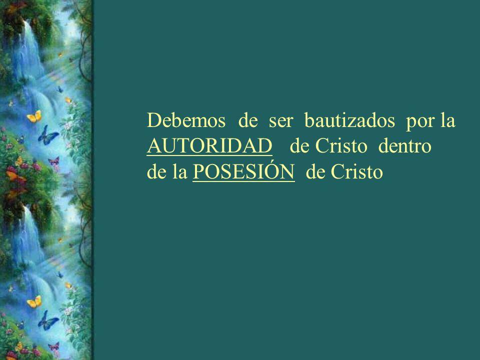 Debemos de ser bautizados por la AUTORIDAD de Cristo dentro de la POSESIÓN de Cristo