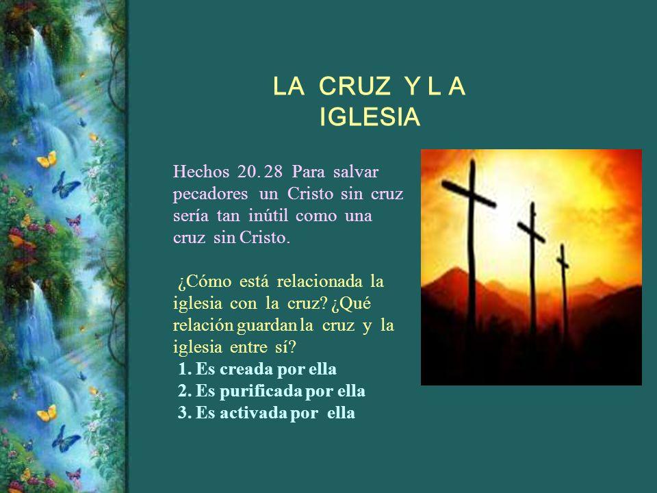 Hechos 20. 28 Para salvar pecadores un Cristo sin cruz sería tan inútil como una cruz sin Cristo. ¿Cómo está relacionada la iglesia con la cruz? ¿Qué