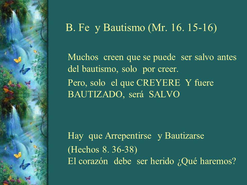 B. Fe y Bautismo (Mr. 16. 15-16) Muchos creen que se puede ser salvo antes del bautismo, solo por creer. Pero, solo el que CREYERE Y fuere BAUTIZADO,