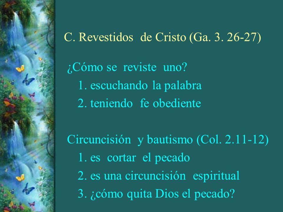 C. Revestidos de Cristo (Ga. 3. 26-27) ¿Cómo se reviste uno? 1. escuchando la palabra 2. teniendo fe obediente Circuncisión y bautismo (Col. 2.11-12)