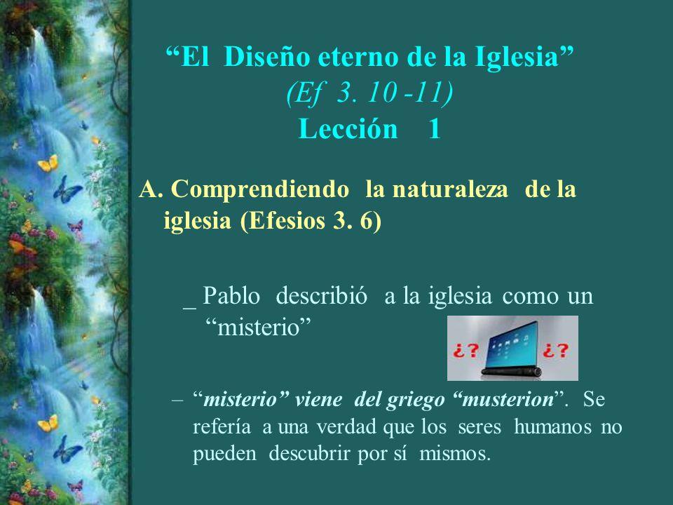 El Diseño eterno de la Iglesia (Ef 3. 10 -11) Lección 1 A. Comprendiendo la naturaleza de la iglesia (Efesios 3. 6) _ Pablo describió a la iglesia com