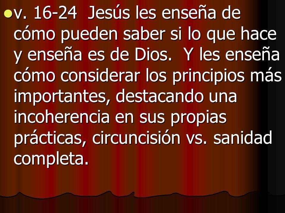 v. 16-24 Jesús les enseña de cómo pueden saber si lo que hace y enseña es de Dios. Y les enseña cómo considerar los principios más importantes, destac