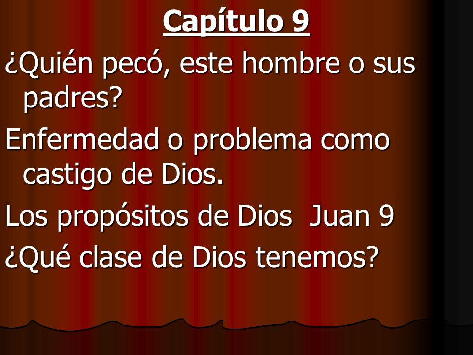 Capítulo 9 ¿Quién pecó, este hombre o sus padres? Enfermedad o problema como castigo de Dios. Los propósitos de Dios Juan 9 ¿Qué clase de Dios tenemos