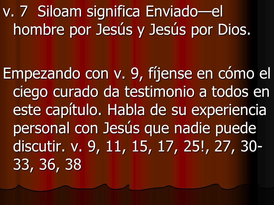 v. 7 Siloam significa Enviadoel hombre por Jesús y Jesús por Dios. Empezando con v. 9, fíjense en cómo el ciego curado da testimonio a todos en este c