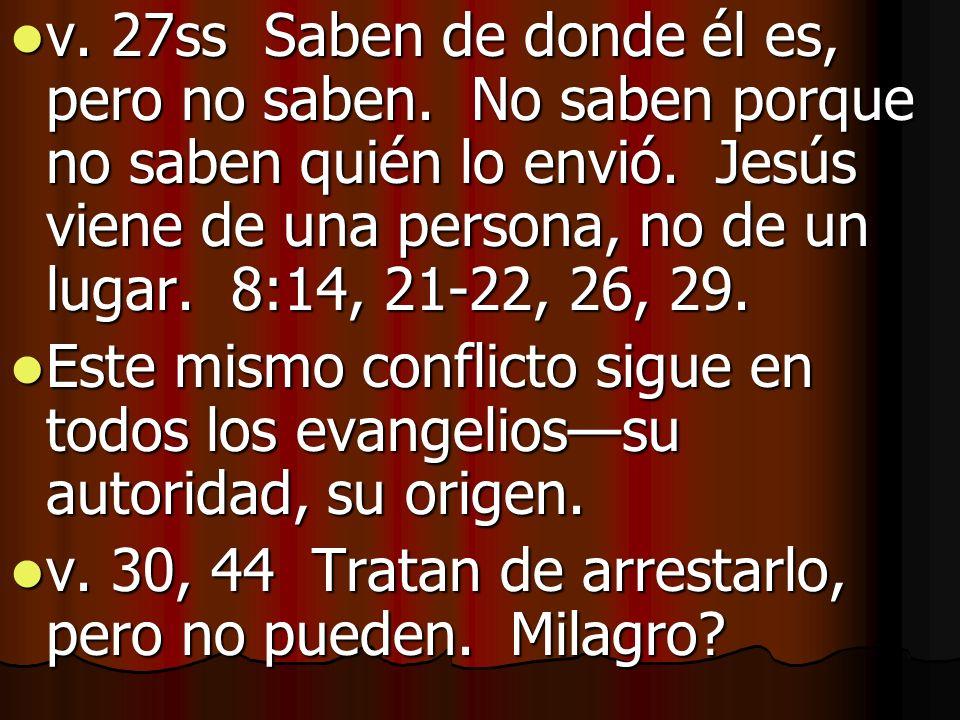v. 27ss Saben de donde él es, pero no saben. No saben porque no saben quién lo envió. Jesús viene de una persona, no de un lugar. 8:14, 21-22, 26, 29.