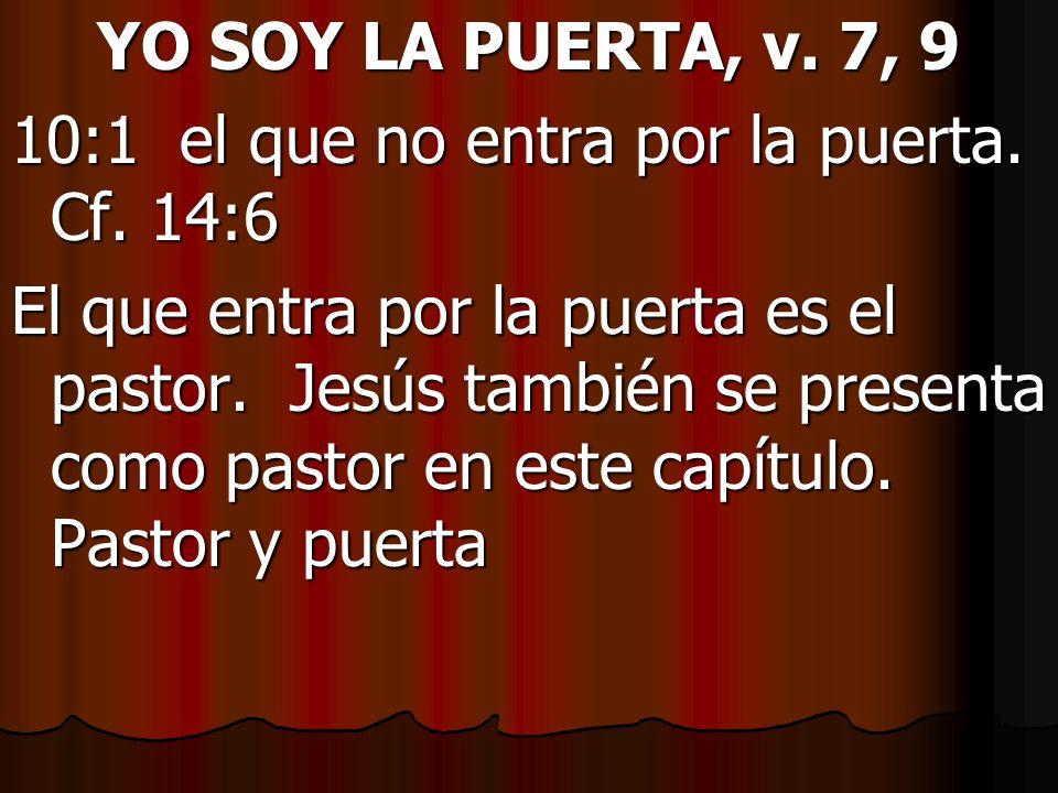 YO SOY LA PUERTA, v. 7, 9 10:1 el que no entra por la puerta. Cf. 14:6 El que entra por la puerta es el pastor. Jesús también se presenta como pastor