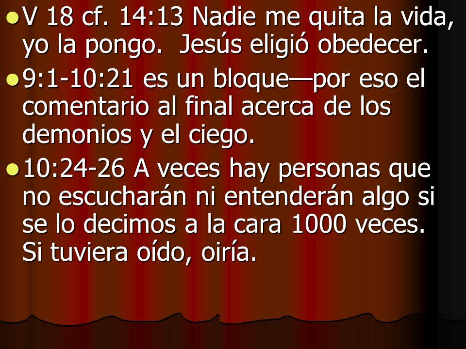 V 18 cf. 14:13 Nadie me quita la vida, yo la pongo. Jesús eligió obedecer. V 18 cf. 14:13 Nadie me quita la vida, yo la pongo. Jesús eligió obedecer.