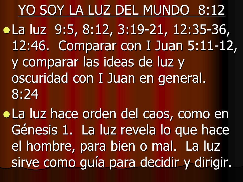 YO SOY LA LUZ DEL MUNDO 8:12 La luz 9:5, 8:12, 3:19-21, 12:35-36, 12:46. Comparar con I Juan 5:11-12, y comparar las ideas de luz y oscuridad con I Ju