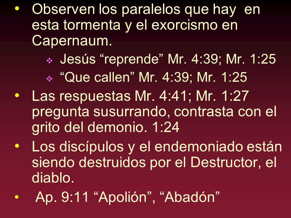 Observen los paralelos que hay en esta tormenta y el exorcismo en Capernaum. Jesús reprende Mr. 4:39; Mr. 1:25 Que callen Mr. 4:39; Mr. 1:25 Las respu