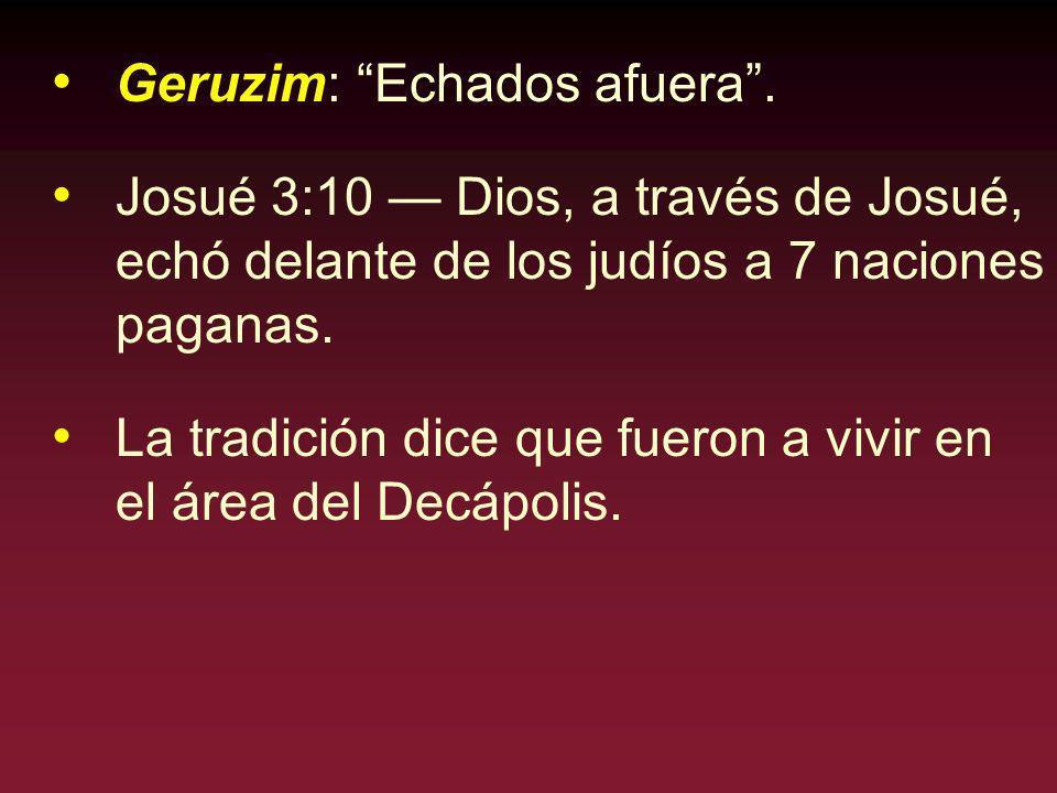 Geruzim: Echados afuera. Josué 3:10 Dios, a través de Josué, echó delante de los judíos a 7 naciones paganas. La tradición dice que fueron a vivir en