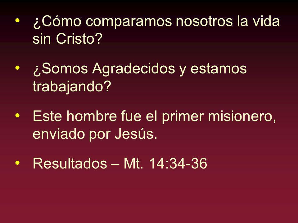 ¿Cómo comparamos nosotros la vida sin Cristo? ¿Somos Agradecidos y estamos trabajando? Este hombre fue el primer misionero, enviado por Jesús. Resulta