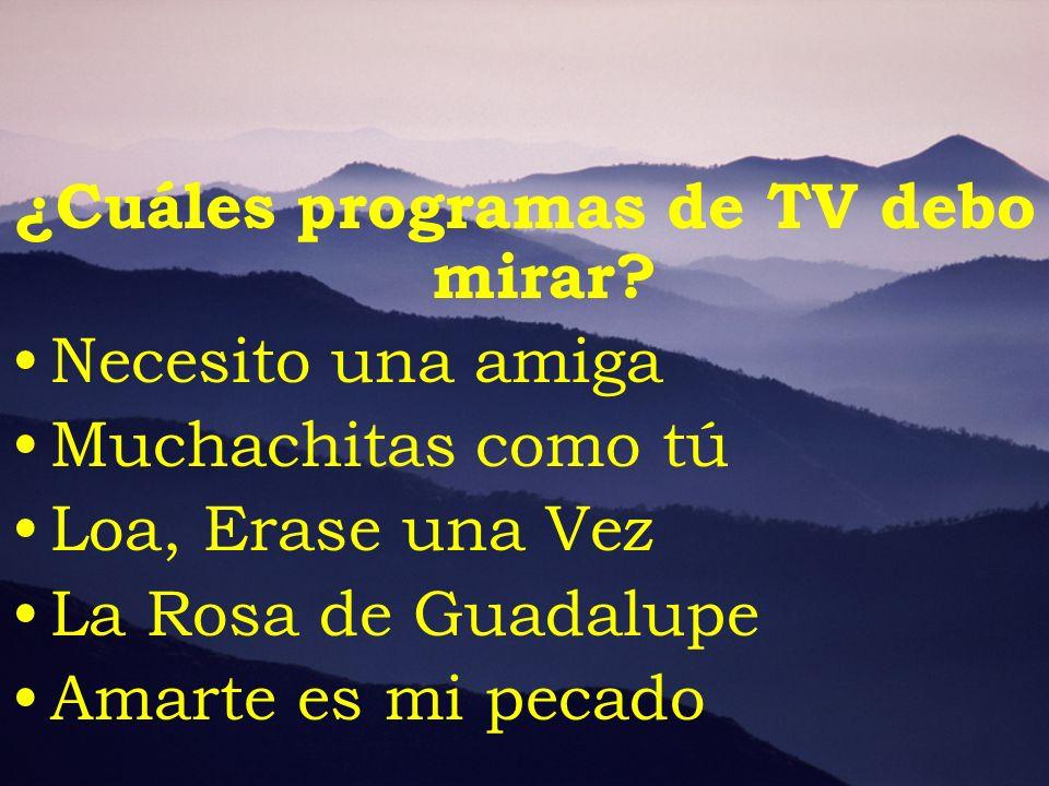 ¿Cuáles programas de TV debo mirar? Necesito una amiga Muchachitas como tú Loa, Erase una Vez La Rosa de Guadalupe Amarte es mi pecado