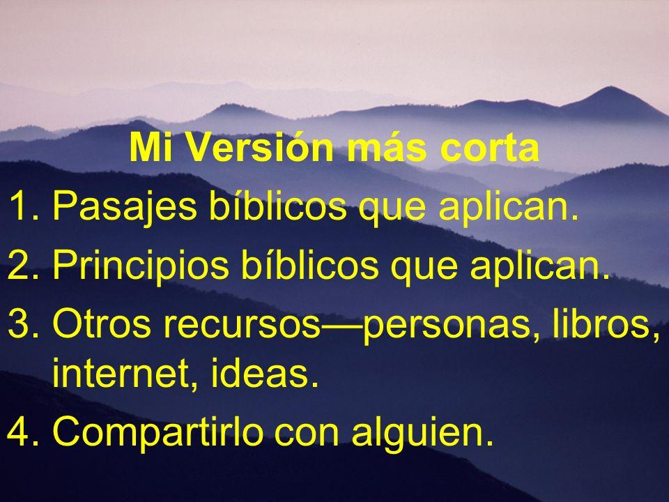 Mi Versión más corta 1.Pasajes bíblicos que aplican. 2.Principios bíblicos que aplican. 3.Otros recursospersonas, libros, internet, ideas. 4.Compartir