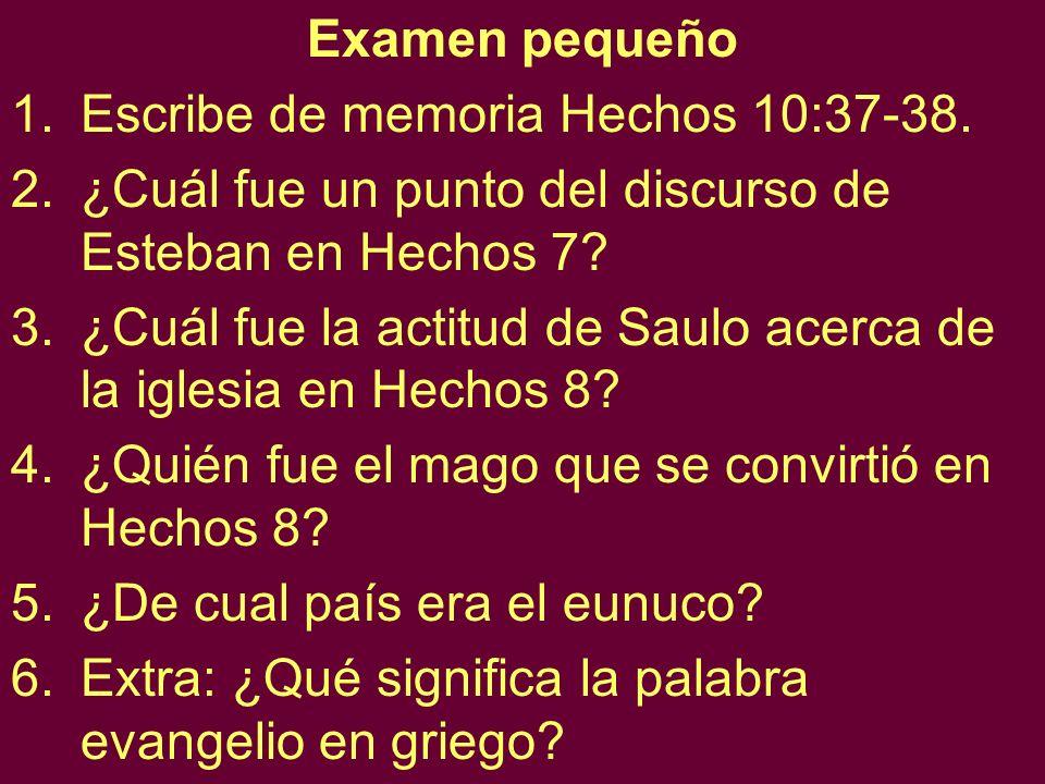 Examen pequeño 1.Escribe de memoria Hechos 10:37-38. 2.¿Cuál fue un punto del discurso de Esteban en Hechos 7? 3.¿Cuál fue la actitud de Saulo acerca