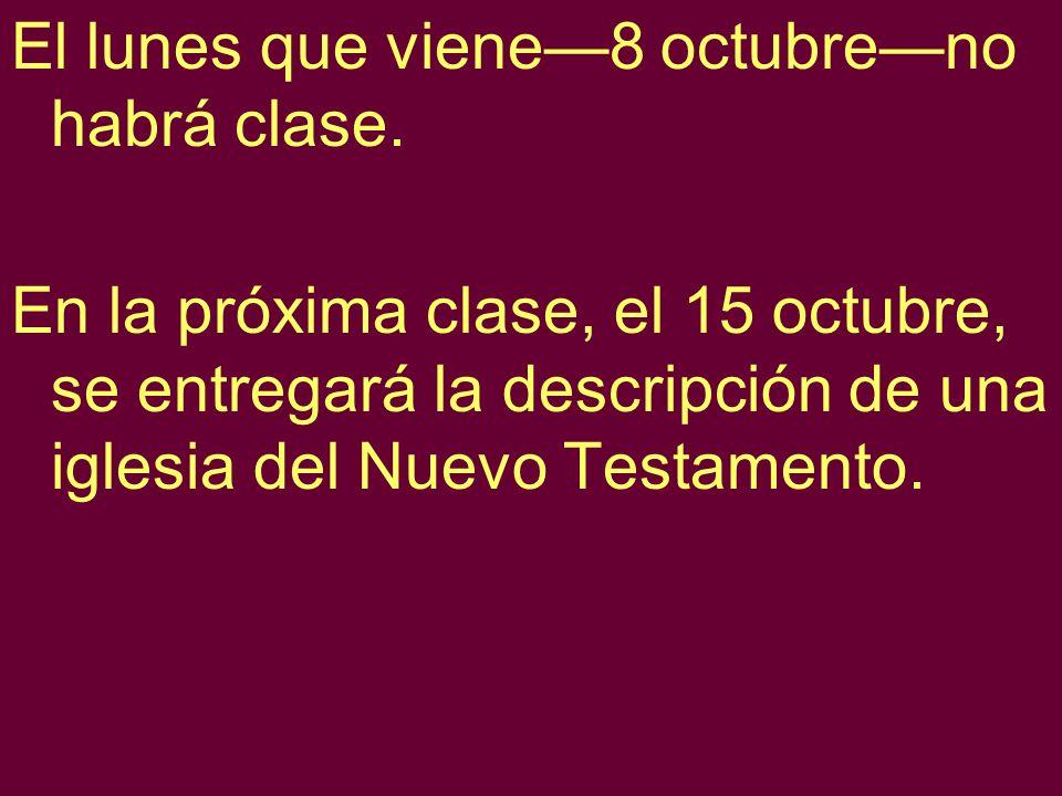 El lunes que viene8 octubreno habrá clase. En la próxima clase, el 15 octubre, se entregará la descripción de una iglesia del Nuevo Testamento.