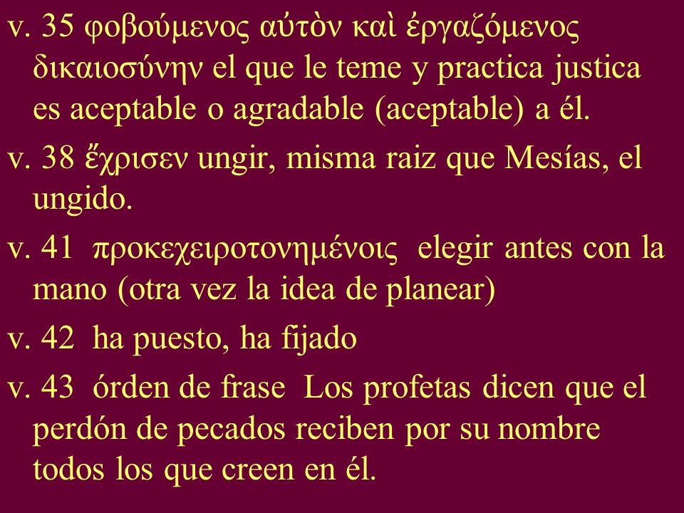 v. 35 φοβούμενος α τ ν κα ργαζόμενος δικαιοσύνην el que le teme y practica justica es aceptable o agradable (aceptable) a él. v. 38 χρισεν ungir, mism