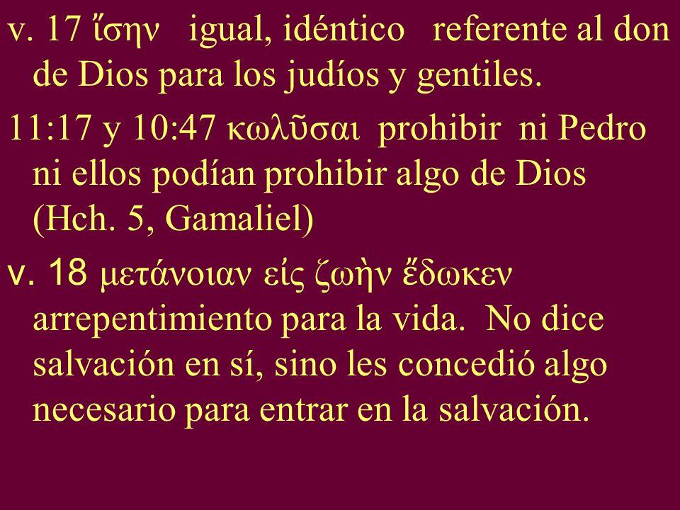 v. 17 σην igual, idéntico referente al don de Dios para los judíos y gentiles. 11:17 y 10:47 κωλ σαι prohibir ni Pedro ni ellos podían prohibir algo d