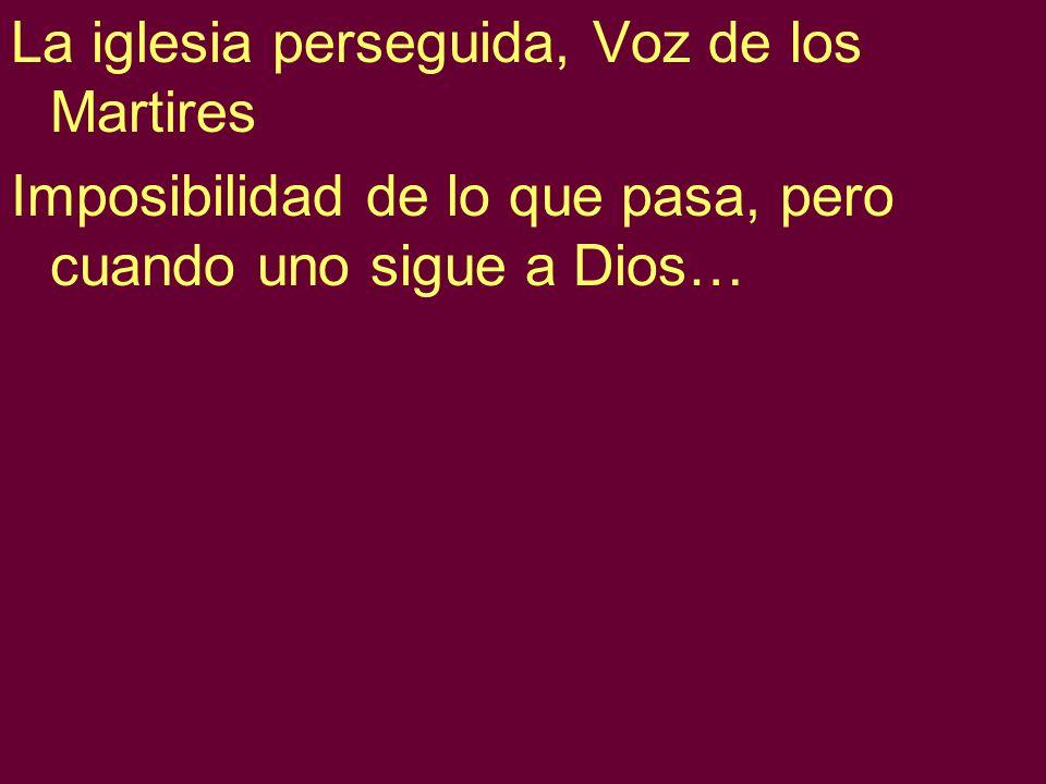 La iglesia perseguida, Voz de los Martires Imposibilidad de lo que pasa, pero cuando uno sigue a Dios…