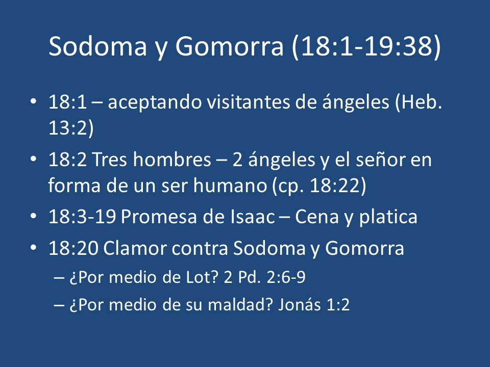 Sodoma y Gomorra (18:1-19:38) 18:1 – aceptando visitantes de ángeles (Heb. 13:2) 18:2 Tres hombres – 2 ángeles y el señor en forma de un ser humano (c
