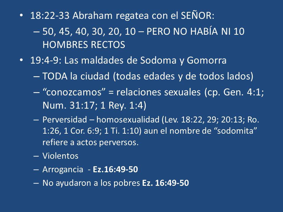 18:22-33 Abraham regatea con el SEÑOR: – 50, 45, 40, 30, 20, 10 – PERO NO HABÍA NI 10 HOMBRES RECTOS 19:4-9: Las maldades de Sodoma y Gomorra – TODA l
