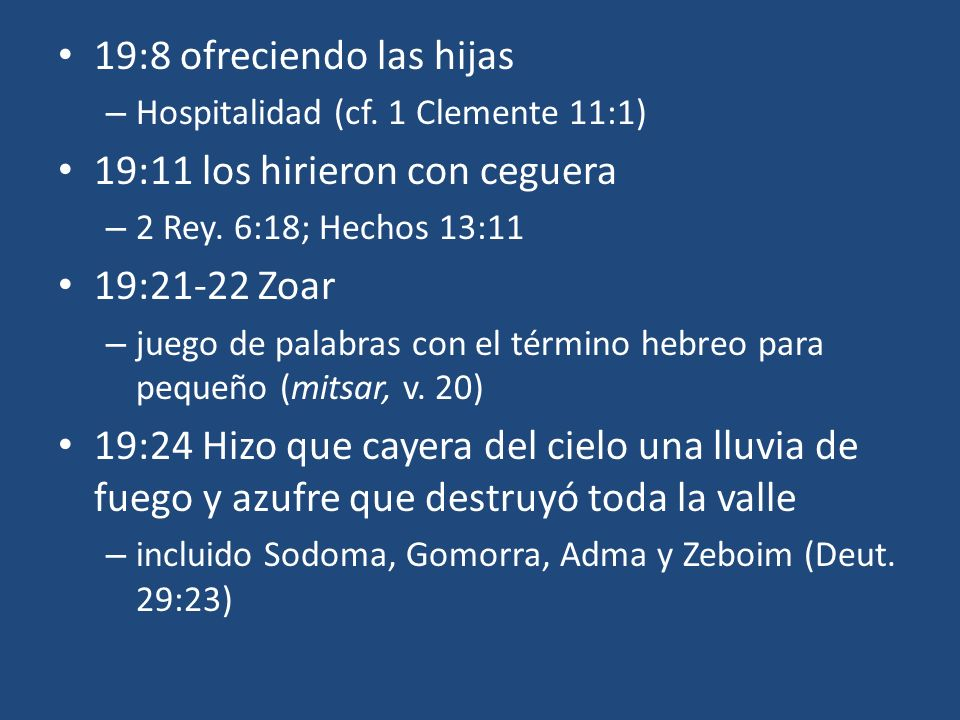19:8 ofreciendo las hijas – Hospitalidad (cf. 1 Clemente 11:1) 19:11 los hirieron con ceguera – 2 Rey. 6:18; Hechos 13:11 19:21-22 Zoar – juego de pal