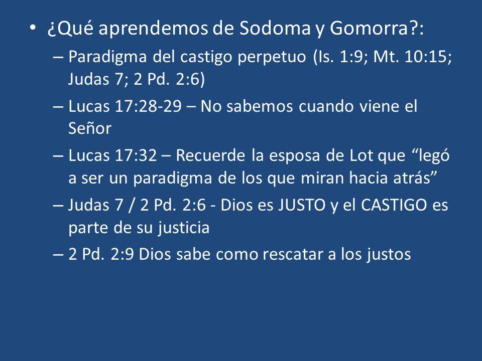 ¿Qué aprendemos de Sodoma y Gomorra?: – Paradigma del castigo perpetuo (Is. 1:9; Mt. 10:15; Judas 7; 2 Pd. 2:6) – Lucas 17:28-29 – No sabemos cuando v