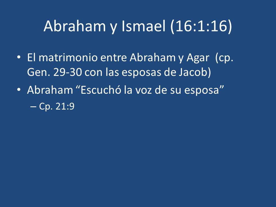 Abraham y Ismael (16:1:16) El matrimonio entre Abraham y Agar (cp. Gen. 29-30 con las esposas de Jacob) Abraham Escuchó la voz de su esposa – Cp. 21:9