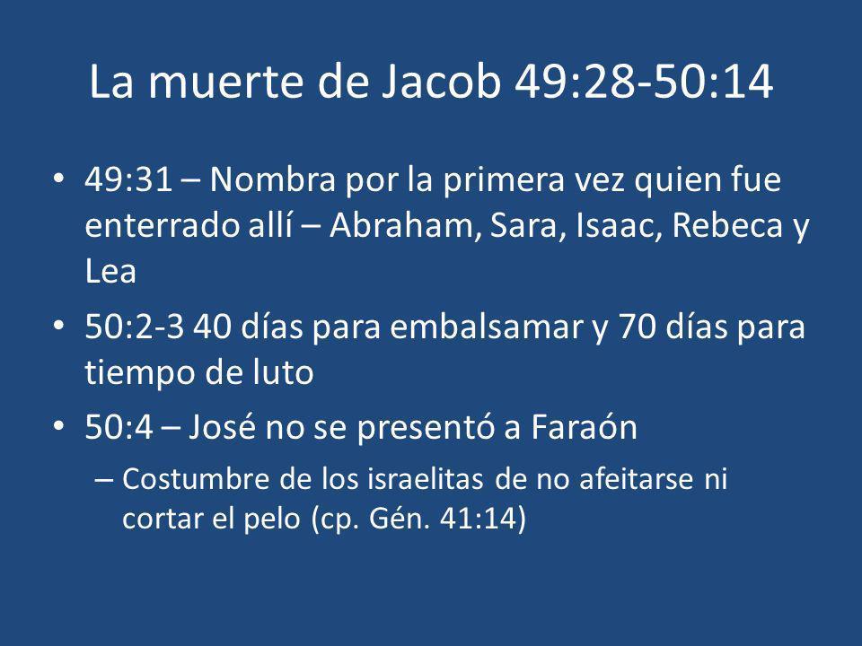 La muerte de Jacob 49:28-50:14 49:31 – Nombra por la primera vez quien fue enterrado allí – Abraham, Sara, Isaac, Rebeca y Lea 50:2-3 40 días para emb