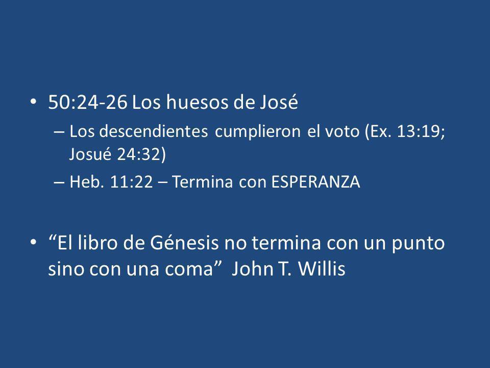 50:24-26 Los huesos de José – Los descendientes cumplieron el voto (Ex. 13:19; Josué 24:32) – Heb. 11:22 – Termina con ESPERANZA El libro de Génesis n