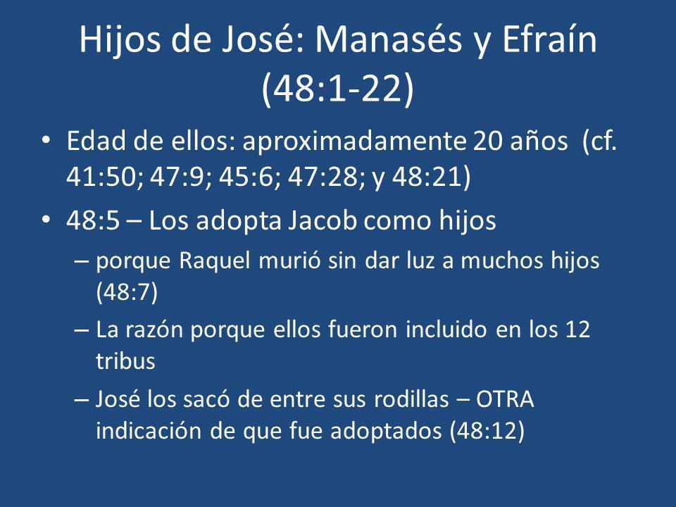 Hijos de José: Manasés y Efraín (48:1-22) Edad de ellos: aproximadamente 20 años (cf. 41:50; 47:9; 45:6; 47:28; y 48:21) 48:5 – Los adopta Jacob como