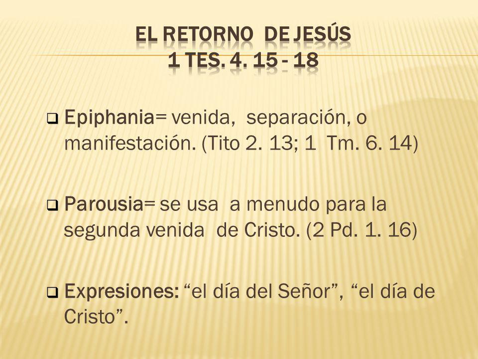 Epiphania= venida, separación, o manifestación. (Tito 2. 13; 1 Tm. 6. 14) Parousia= se usa a menudo para la segunda venida de Cristo. (2 Pd. 1. 16) Ex