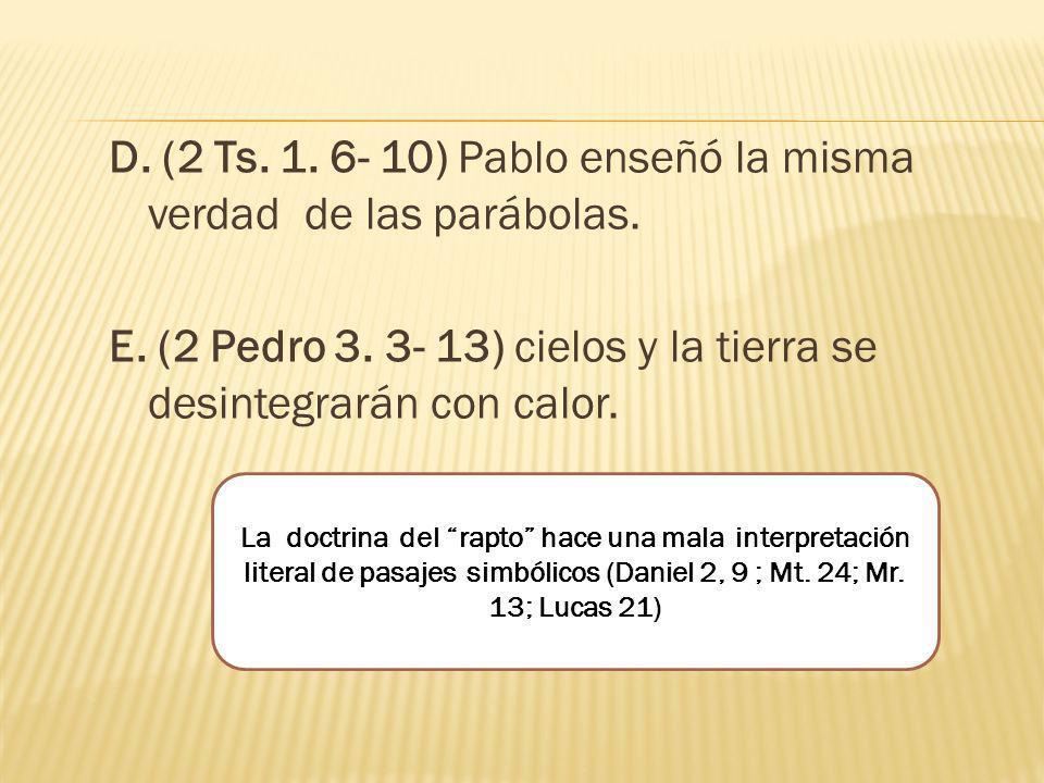 D. (2 Ts. 1. 6- 10) Pablo enseñó la misma verdad de las parábolas. E. (2 Pedro 3. 3- 13) cielos y la tierra se desintegrarán con calor. La doctrina de