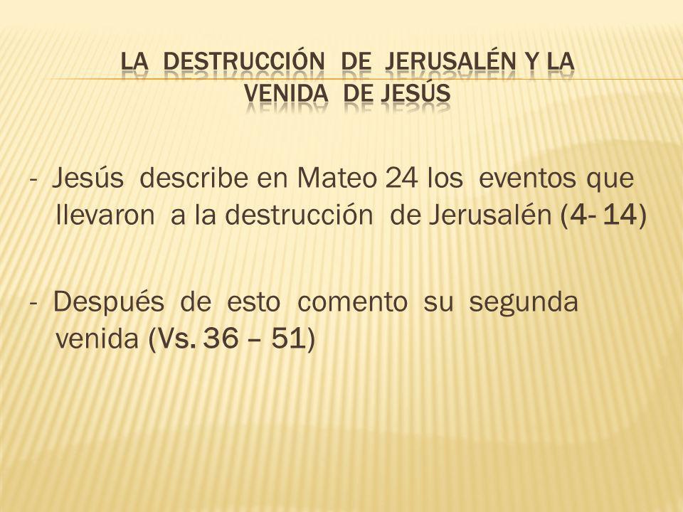 - Jesús describe en Mateo 24 los eventos que llevaron a la destrucción de Jerusalén (4- 14) - Después de esto comento su segunda venida (Vs. 36 – 51)