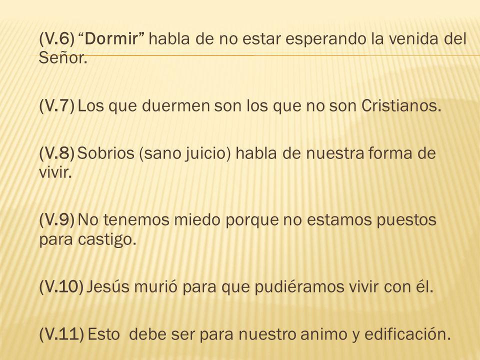 (V.6) Dormir habla de no estar esperando la venida del Señor. (V.7) Los que duermen son los que no son Cristianos. (V.8) Sobrios (sano juicio) habla d