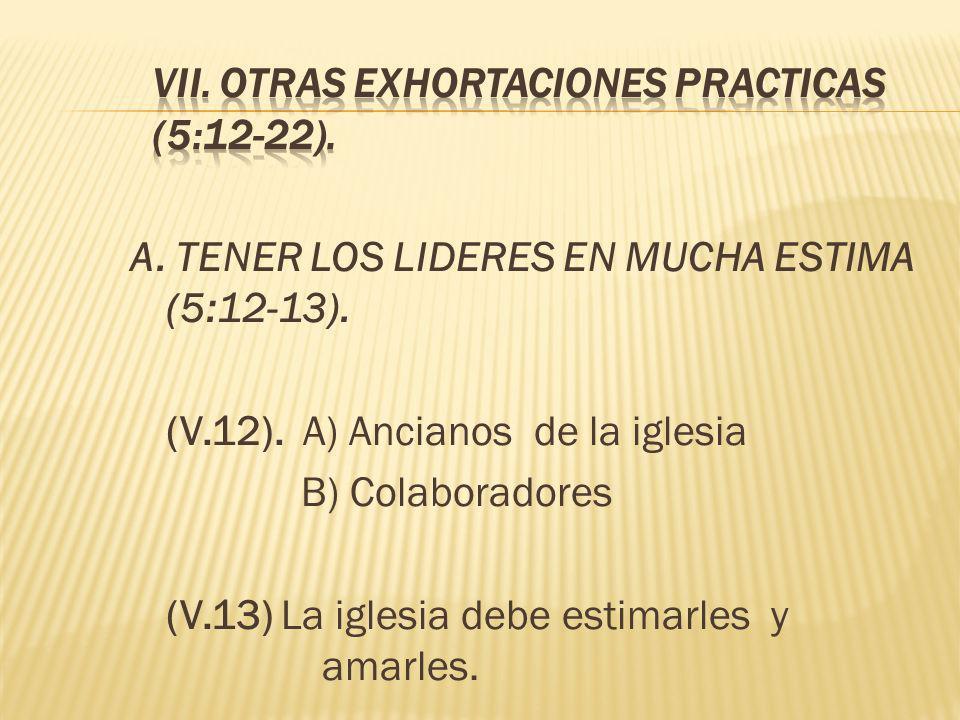 A. TENER LOS LIDERES EN MUCHA ESTIMA (5:12-13). (V.12). A) Ancianos de la iglesia B) Colaboradores (V.13) La iglesia debe estimarles y amarles.