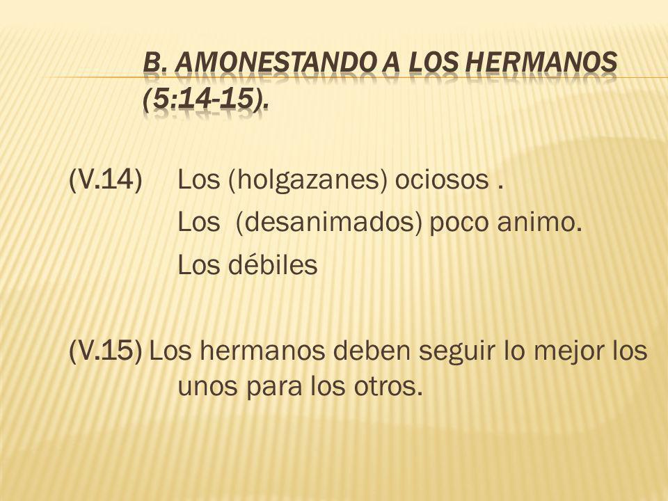 (V.14) Los (holgazanes) ociosos. Los (desanimados) poco animo. Los débiles (V.15) Los hermanos deben seguir lo mejor los unos para los otros.