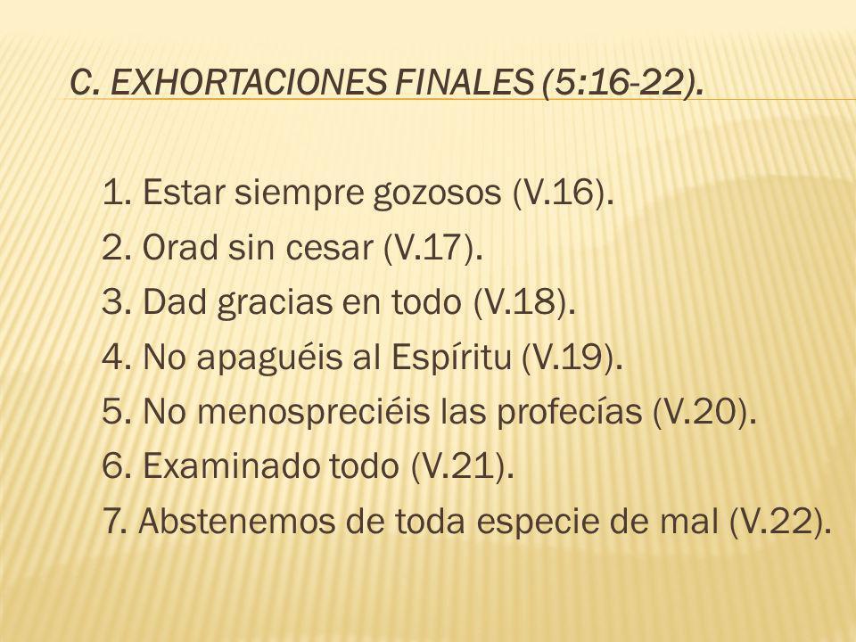 C. EXHORTACIONES FINALES (5:16-22). 1. Estar siempre gozosos (V.16). 2. Orad sin cesar (V.17). 3. Dad gracias en todo (V.18). 4. No apaguéis al Espíri
