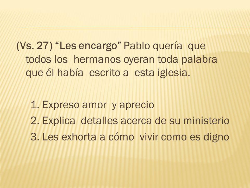 (Vs. 27) Les encargo Pablo quería que todos los hermanos oyeran toda palabra que él había escrito a esta iglesia. 1. Expreso amor y aprecio 2. Explica