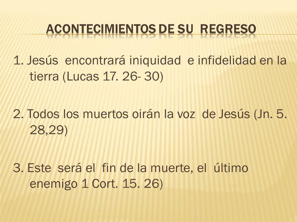 1. Jesús encontrará iniquidad e infidelidad en la tierra (Lucas 17. 26- 30) 2. Todos los muertos oirán la voz de Jesús (Jn. 5. 28,29) 3. Este será el