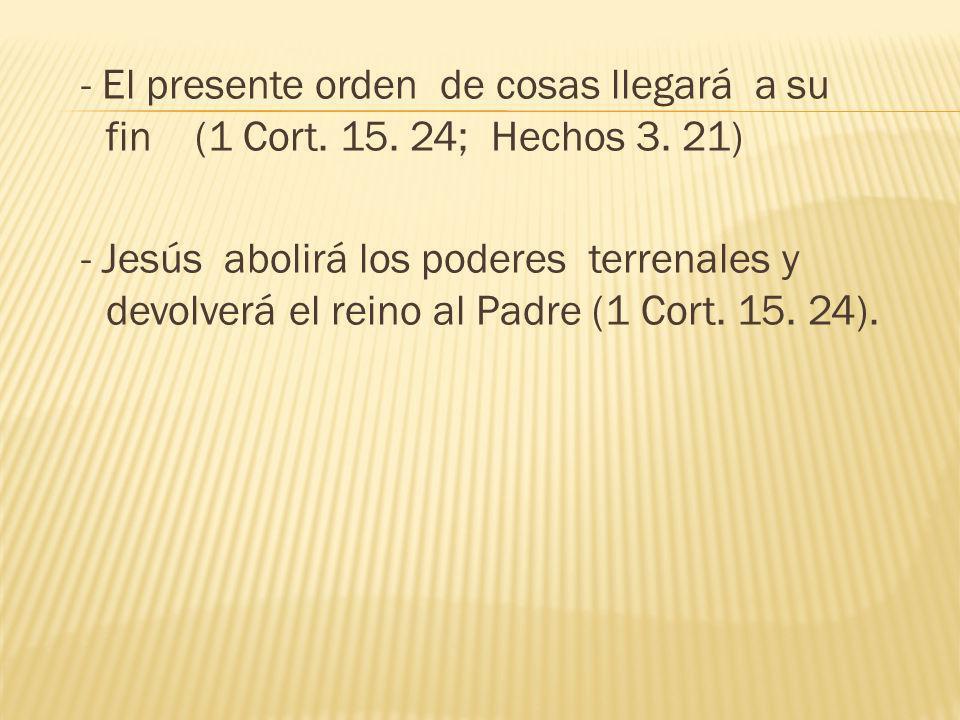 - El presente orden de cosas llegará a su fin (1 Cort. 15. 24; Hechos 3. 21) - Jesús abolirá los poderes terrenales y devolverá el reino al Padre (1 C