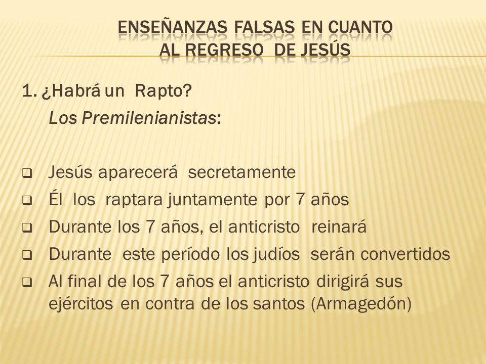 1. ¿Habrá un Rapto? Los Premilenianistas: Jesús aparecerá secretamente Él los raptara juntamente por 7 años Durante los 7 años, el anticristo reinará