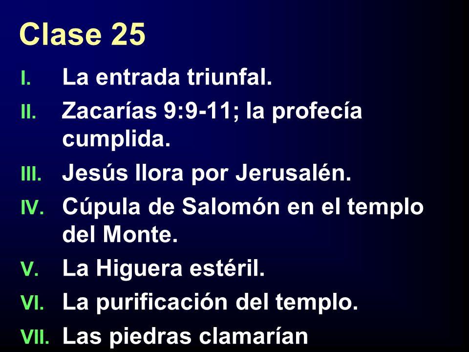 Clase 25 I. La entrada triunfal. II. Zacarías 9:9-11; la profecía cumplida. III. Jesús llora por Jerusalén. IV. Cúpula de Salomón en el templo del Mon