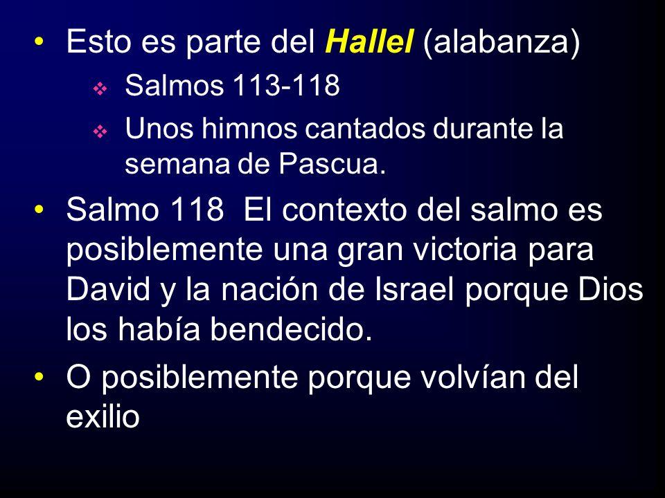 Esto es parte del Hallel (alabanza) Salmos 113-118 Unos himnos cantados durante la semana de Pascua. Salmo 118 El contexto del salmo es posiblemente u