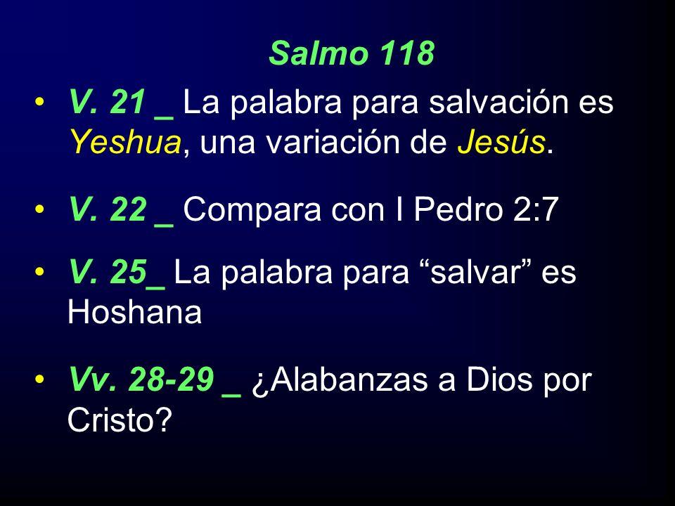 Salmo 118 V. 21 _ La palabra para salvación es Yeshua, una variación de Jesús. V. 22 _ Compara con I Pedro 2:7 V. 25_ La palabra para salvar es Hoshan