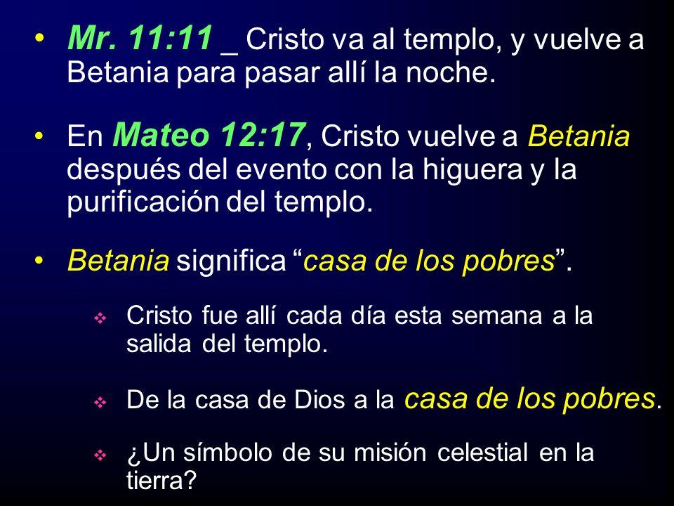 Mr. 11:11 _ Cristo va al templo, y vuelve a Betania para pasar allí la noche. En Mateo 12:17, Cristo vuelve a Betania después del evento con la higuer